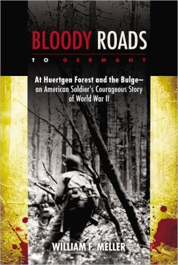 Bloody Roads to Germany: At Huertgen Forest and the Bulge--an American Soldier's Courageous Story of World War II