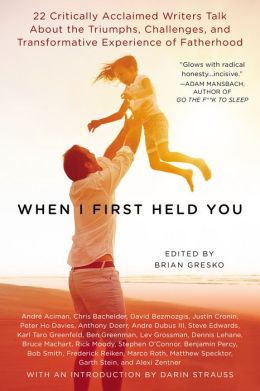 When I First Held You: 22 Critically Acclaimed Writers Talk About the Triumphs, Challenges and Transformative Experience of Fatherhood