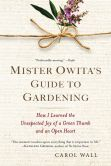 Book Cover Image. Title: Mister Owita's Guide to Gardening:  How I Learned the Unexpected Joy of a Green Thumb and an Open Heart, Author: Carol Wall