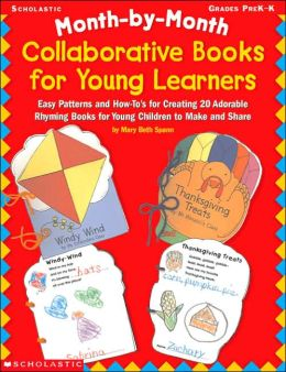 Month-by-Month Collaborative Books for Young Learners: Easy Patterns and How-to's for Creating 20 Adorable Rhyming Books for Young Children to Make and Share