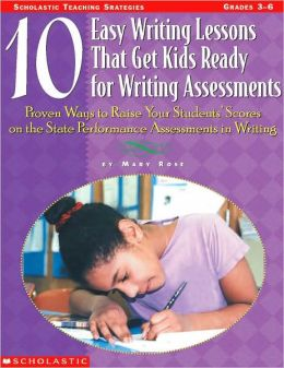 10 Easy Writing Lessons That Get Kids Ready for Writing Assessments: Proven Ways to Raise Your Students' Scores on the State Performance Assessments in Writing