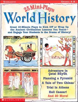 25 Read-Aloud Mini-Plays: World History: Great 10-Minute Plays to Kick-Off or Wrap up the Ancient Civilization