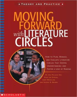 Moving Forward with Literature Circles: How to Plan, Manage, and Evaluate Literature Circles That Deepen Understanding and Foster a Love of Reading