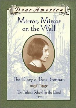 Mirror, Mirror on the Wall: The Diary of Bess Brennan: The Perkins School for the Blind 1932 (Dear America Series)