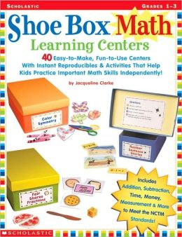 Shoe Box Math Learning Centers: Forty Easy-to-Make, Fun-to-Use Centers with Instant Reproducibles and Activities That Help Kids Practice Important Math Skills-Independently