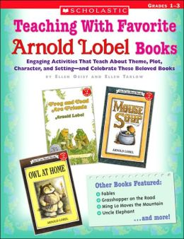 Teaching with Favorite Arnold Lobel Books: Engaging Activities That Teach about Theme, Plot, Character, and Setting-and Celebrate These Beloved Books