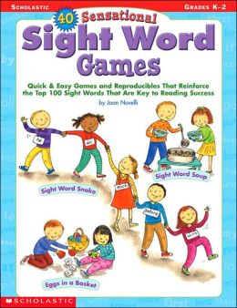 40 Sensational Sight Word Games: Quick and Easy Games and Reproducibles That Reinforce the Top 100 Sight Words That Are Key to Reading Success