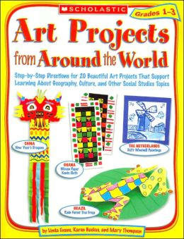 Art Projects from Around the World: Grades 1-3: Step-by-Step Directions for 20 Beautiful Art Projects That Support Learning About Geography, Culture, and Other Social Studies Topics