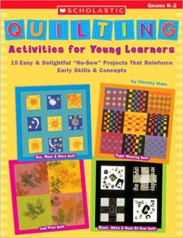 Quilting Activities for Young Learners: 15 Easy and Delightful No-Sew Projects That Reinforce Early Skills and Concepts
