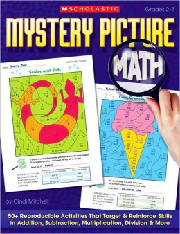 Mystery Picture Math: 50+ Reproducible Activities That Target and Reinforce Skills in Addition, Subtraction, Multiplication, Division & More