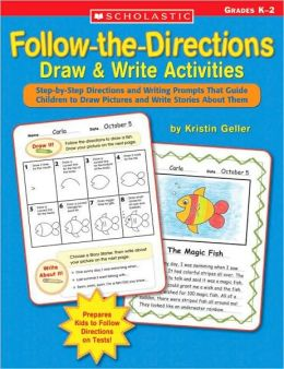 Follow-the-Directions Draw and Write Activities: Step-by-Step Directions and Writing Prompts That Guide Children to Draw Pictures and Write Stories about Them