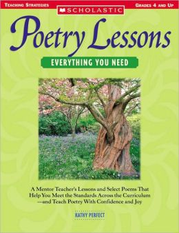 Poetry Lessons: Everything You Need: A Mentor Teacher's Lessons and Select Poems That Help You Meet the Standards Across the Curriculum-and Teach Poetry With Confidence and Joy