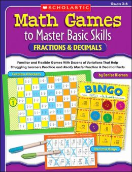 Math Games to Master Basic Skills: Fractions & Decimals: Familiar and Flexible Games With Dozens of Variations That Help Struggling Learners Practice and Really Master Basic Fraction and Decimal Skills and Concepts