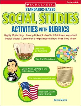 Standards-Based Social Studies Activities With Rubrics: Highly Motivating, Literacy-Rich Activities That Reinforce Important Social Studies Content and Help Students Show What They Know