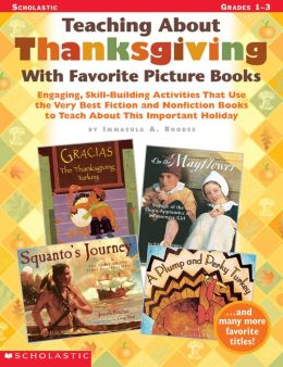 Teaching About Thanksgiving With Favorite Picture Books: Engaging, Skill-Building Activities That Use the Very Best Fiction and Nonfiction Books to Teach About This Important Holiday