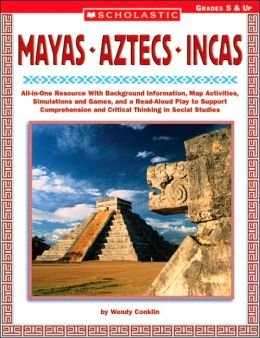 Mayas, Aztecs, Incas: All-in-One Resource with Background Information, Map Activities, Simulations and Games, and a Read-Aloud Play to Support Comprehension and Critical Thinking in Social Studies