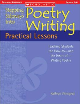 Stepping Sideways into Poetry Writing - Practical Lessons: Teaching Students the How-to-And the Heart Of-Writing Poetry