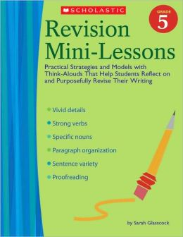 Revision Mini-Lessons: Grade 5: Practical Strategies and Models with Think Alouds That Help Students Reflect on and Purposefully Revise Their Writing