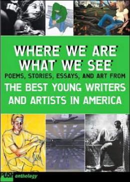 Where We Are, What We See: Poems, Stories, Essays, and Art from the Best Young Writers and Artists in America