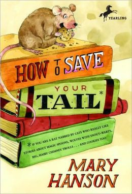 How to Save Your Tail*: *If You Are a Rat Nabbed by Cats Who Really Like Stories about Magic Spoons, Wolves with Snout-Warts, Big, Hairy Chimney Trolls ... and Cookies, Too