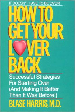 How to Get Your Lover Back: Successful Strategies for Starting over (And Making it Better Than It Was Before)