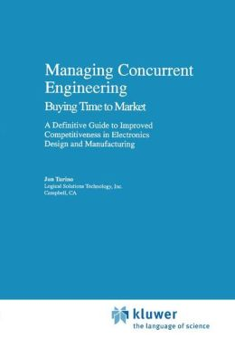 Managing Concurrent Engineering: Buying Time to Market : A Definitive Guide to Improved Competitiveness in Electronics Design and Manufacturing