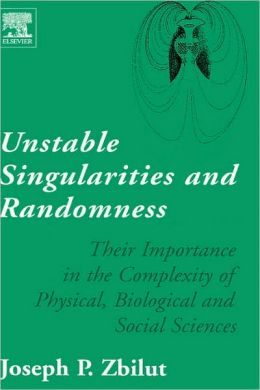 Unstable Singularities and Randomness: Their Importance in the Complexity of Physical, Biological and Social Sciences