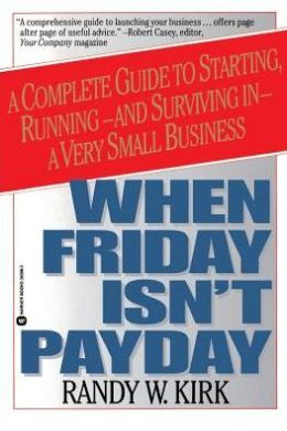 When Friday Isn't Payday: A Complete Guide to Starting, Running and Surviving in a Very Small Business