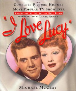 I Love Lucy: The Complete Picture History of the Most Popular TV Show Ever Michael McClay