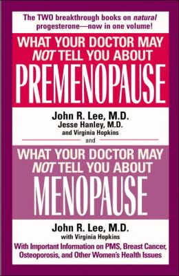 What Your Doctor May Not Tell You About Premenopause/What Your Doctor May Not Tell You About Menopause: The Two Breakthrough Books on Natural Progesterone-Now in One Volume!