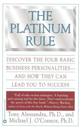 Platinum Rule: Discover the Four Basic Business Personalities--And How They Can Lead to Success