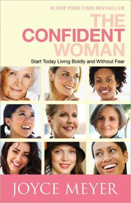 The Confident Woman: Start Today Living Boldly and Without Fear Joyce Meyer