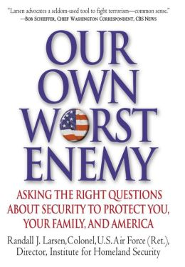 Our Own Worst Enemy: Asking the Right Questions about Security to Protect You, Your Family and America