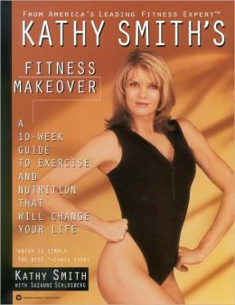Kathy Smith's Fitness Makeover: A 10-Week Guide to Exercise and Nutrition That Will Change Your Life