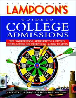 The Harvard Lampoon's Guide to College Admissions: The Comprehensive, Authoritative and Utterly Useless Source for Where to Go and how to Get In