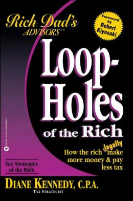 Loopholes of the Rich: How the Rich Legally Make More Money and Pay Less Tax (Rich Dad's Advisors series)