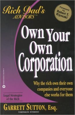 Own Your Own Corporation: Why the Rich Own Their Own Companies and Everyone Else Works for Them (Rich Dad's Advisors Series)