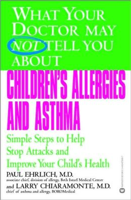 What Your Doctor May Not Tell You about Children's Allergies and Asthma: Simple Steps to Help Stop Attacks and Improve Your Child's Health