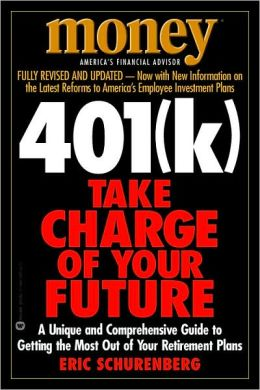 401(k) Take Charge of Your Future: A Unique and Comprehensive Guide to Getting the Most Out of Your Retirement Plans