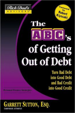 The ABC's of Getting Out of Debt: Turn Bad Debt into Good Debt and Bad Credit into Good Credit (Rich Dad's Advisors Series)