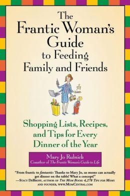 Frantic Woman's Guide to Feeding Family and Friends: Shopping Lists, Recipes, and Tips for Every Dinner of the Year