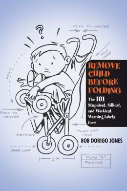 Remove Child Before Folding: The 101 Stupidest, Silliest, and Wackiest Warning Labels Ever