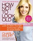 Book Cover Image. Title: How Not to Look Old:  Fast and Effortless Ways to Look 10 Years Younger, 10 Pounds Lighter, 10 Times Better, Author: Charla Krupp