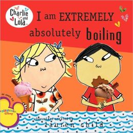 I Am Extremely Absolutely Boiling (Charlie and Lola Series)