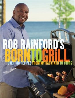 Rob Rainford's Born to Grill: Over 100 Recipes from My Backyard to Yours