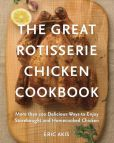Book Cover Image. Title: The Great Rotisserie Chicken Cookbook:  More than 100 Delicious Ways to Enjoy Storebought and Homecooked Chicken, Author: Eric Akis