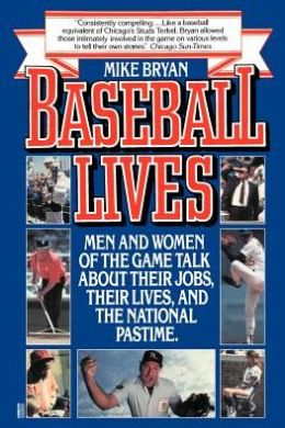 Baseball Lives: Men and Women of the Game Talk about Their Jobs, Their Lives, and the National Pastime