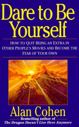 Dare to Be Yourself; How to Quit Being an Extra in Other People's Movies and Become the Star of Your Own