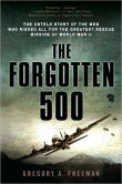 Book Cover Image. Title: The Forgotten 500:  The Untold Story of the Men Who Risked All for the GreatestRescue Mission of World War II, Author: Gregory A. Freeman