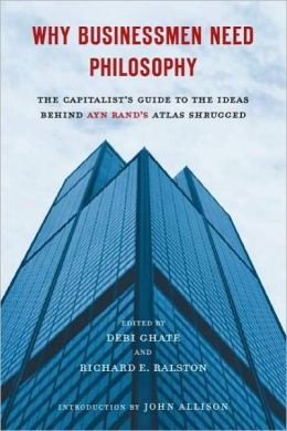 Why Businessmen Need Philosophy: The Capitalist's Guide to the Ideas Behind Ayn Rand's AtlasShrugged